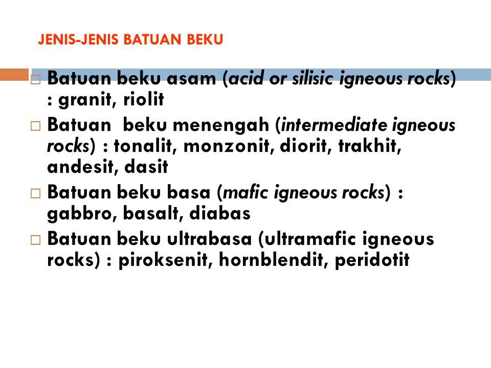 JENIS-JENIS BATUAN BEKU  Batuan beku asam (acid or silisic igneous rocks) : granit, riolit  Batuan beku menengah (intermediate igneous rocks) : tona