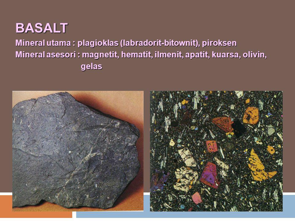 BASALT Mineral utama : plagioklas (labradorit-bitownit), piroksen Mineral asesori : magnetit, hematit, ilmenit, apatit, kuarsa, olivin, gelas gelas