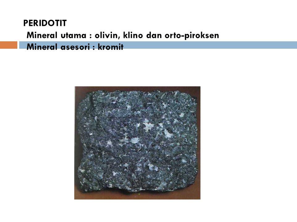 PERIDOTIT Mineral utama : olivin, klino dan orto-piroksen Mineral asesori : kromit