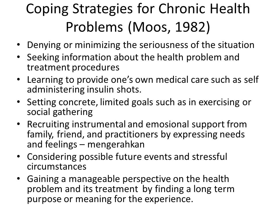 Coping Strategies for Chronic Health Problems (Moos, 1982) Denying or minimizing the seriousness of the situation Seeking information about the health problem and treatment procedures Learning to provide one's own medical care such as self administering insulin shots.