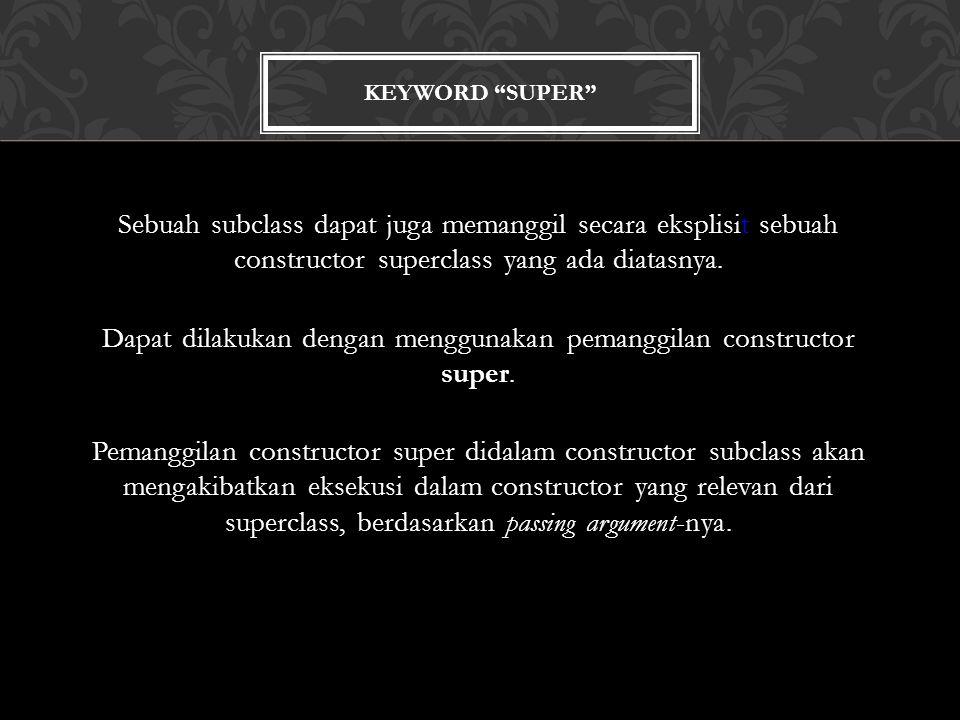 KEYWORD SUPER Sebuah subclass dapat juga memanggil secara eksplisit sebuah constructor superclass yang ada diatasnya.