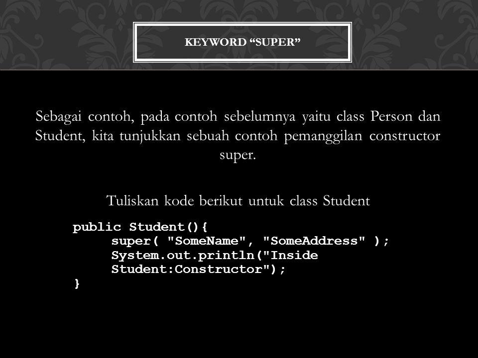 KEYWORD SUPER Sebagai contoh, pada contoh sebelumnya yaitu class Person dan Student, kita tunjukkan sebuah contoh pemanggilan constructor super.