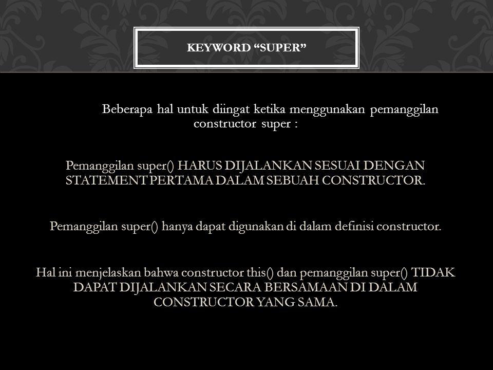 KEYWORD SUPER Beberapa hal untuk diingat ketika menggunakan pemanggilan constructor super : Pemanggilan super() HARUS DIJALANKAN SESUAI DENGAN STATEMENT PERTAMA DALAM SEBUAH CONSTRUCTOR.