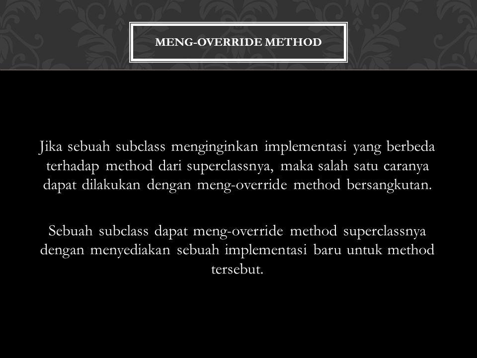 MENG-OVERRIDE METHOD Jika sebuah subclass menginginkan implementasi yang berbeda terhadap method dari superclassnya, maka salah satu caranya dapat dilakukan dengan meng-override method bersangkutan.