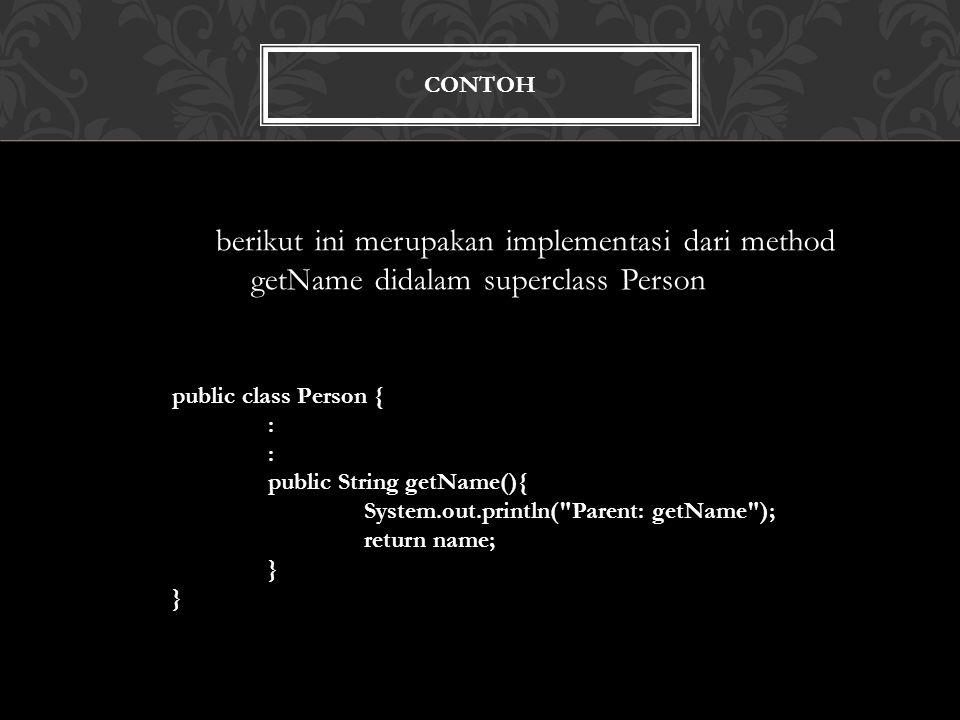 CONTOH berikut ini merupakan implementasi dari method getName didalam superclass Person public class Person { : public String getName(){ System.out.println( Parent: getName ); return name; }