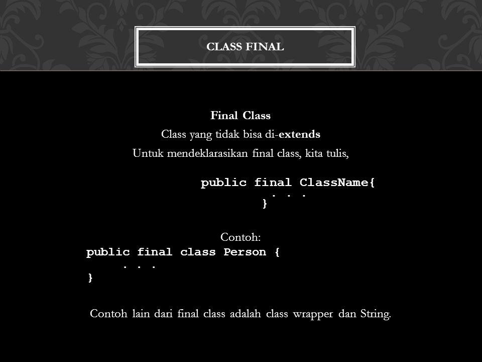 CLASS FINAL Final Class Class yang tidak bisa di-extends Untuk mendeklarasikan final class, kita tulis, public final ClassName{...