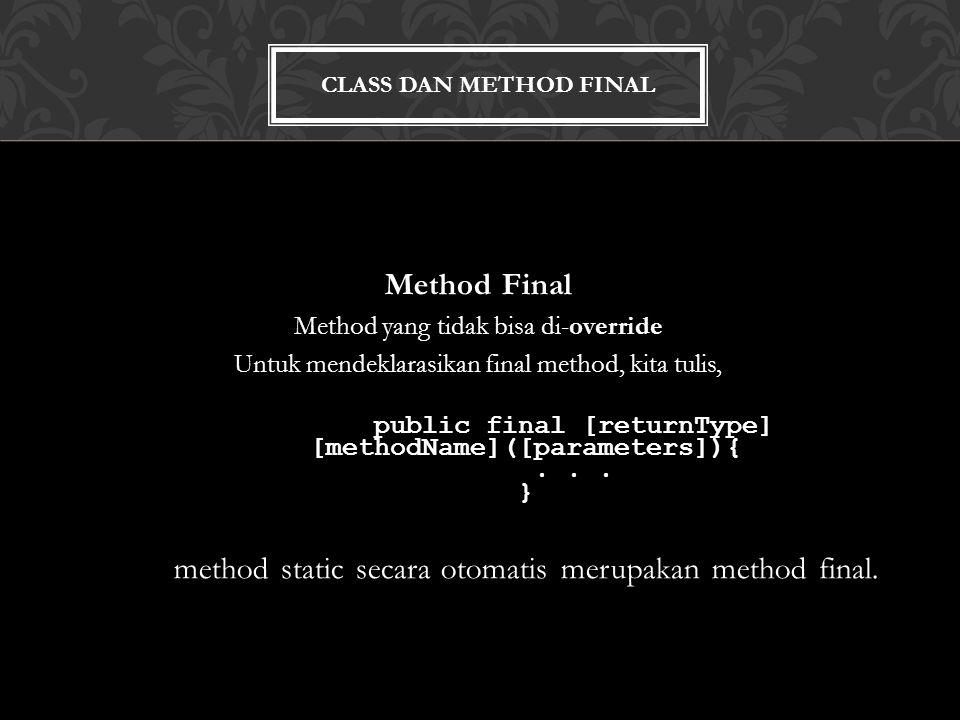 CLASS DAN METHOD FINAL Method Final Method yang tidak bisa di-override Untuk mendeklarasikan final method, kita tulis, public final [returnType] [methodName]([parameters]){...