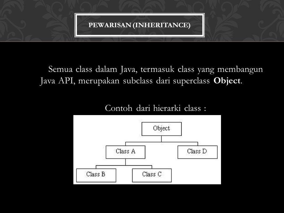 PEWARISAN (INHERITANCE) Semua class dalam Java, termasuk class yang membangun Java API, merupakan subclass dari superclass Object.