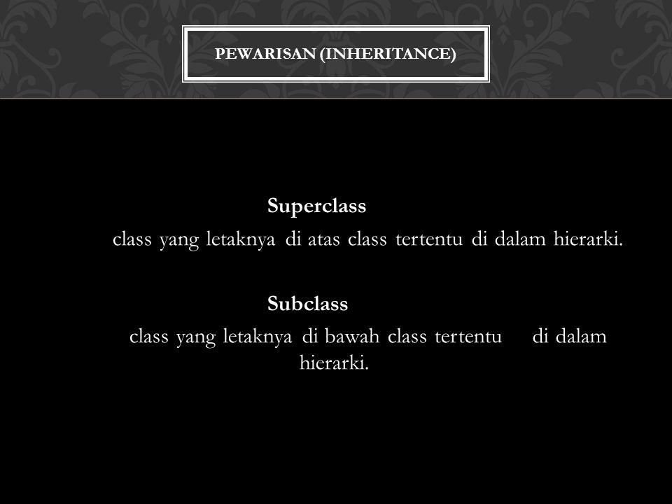 PEWARISAN (INHERITANCE) Superclass class yang letaknya di atas class tertentu di dalam hierarki.