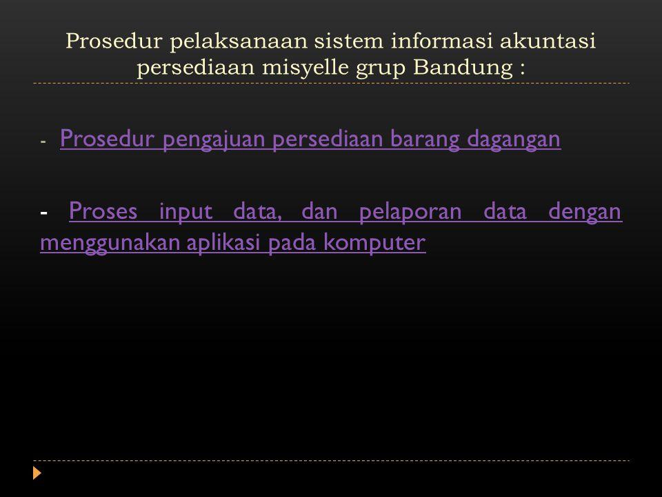 Prosedur pelaksanaan sistem informasi akuntasi persediaan misyelle grup Bandung : - Prosedur pengajuan persediaan barang dagangan Prosedur pengajuan persediaan barang dagangan - Proses input data, dan pelaporan data dengan menggunakan aplikasi pada komputerProses input data, dan pelaporan data dengan menggunakan aplikasi pada komputer