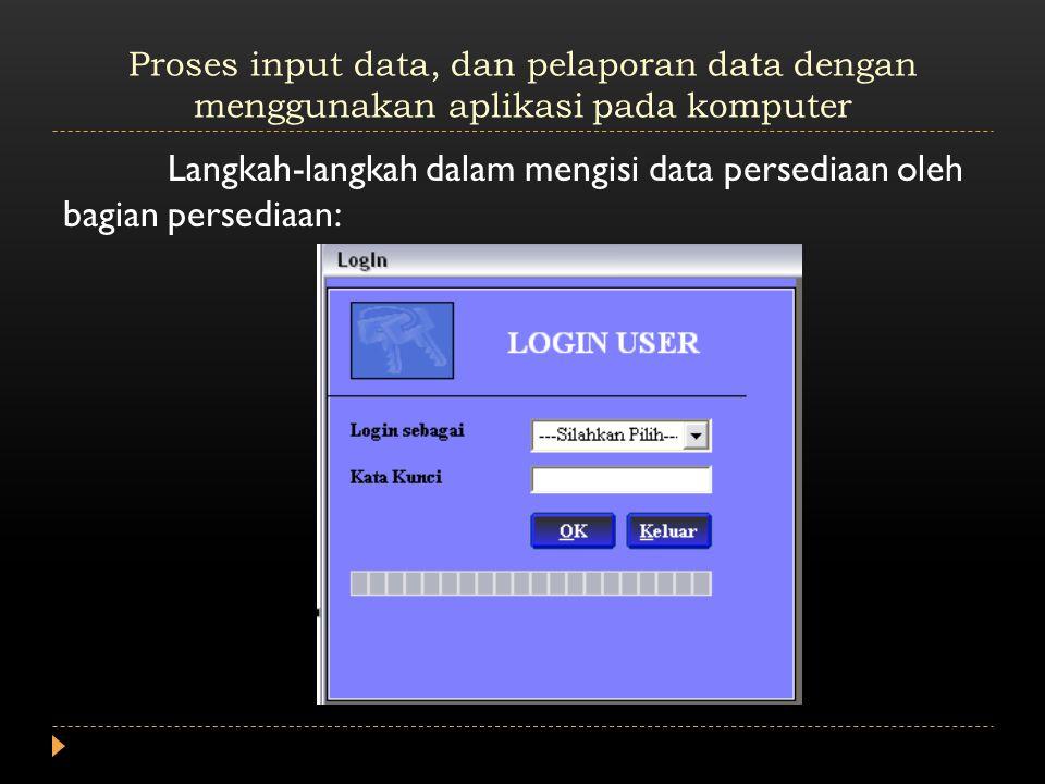 Proses input data, dan pelaporan data dengan menggunakan aplikasi pada komputer Langkah-langkah dalam mengisi data persediaan oleh bagian persediaan: