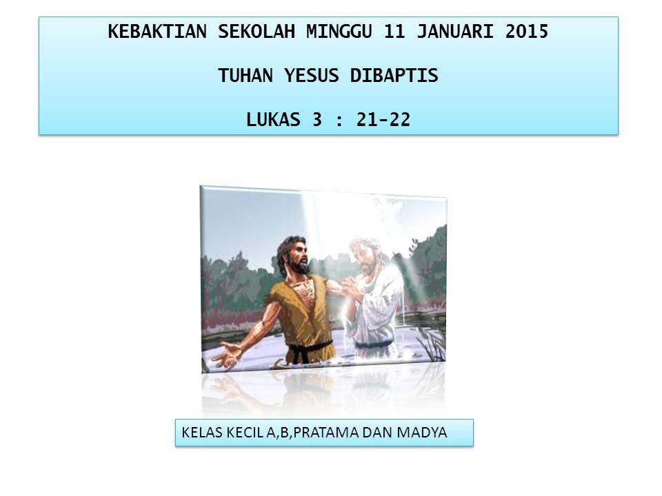 KEBAKTIAN SEKOLAH MINGGU 11 JANUARI 2015 TUHAN YESUS DIBAPTIS LUKAS 3 : 21-22 KEBAKTIAN SEKOLAH MINGGU 11 JANUARI 2015 TUHAN YESUS DIBAPTIS LUKAS 3 : 21-22 KELAS KECIL A,B,PRATAMA DAN MADYA