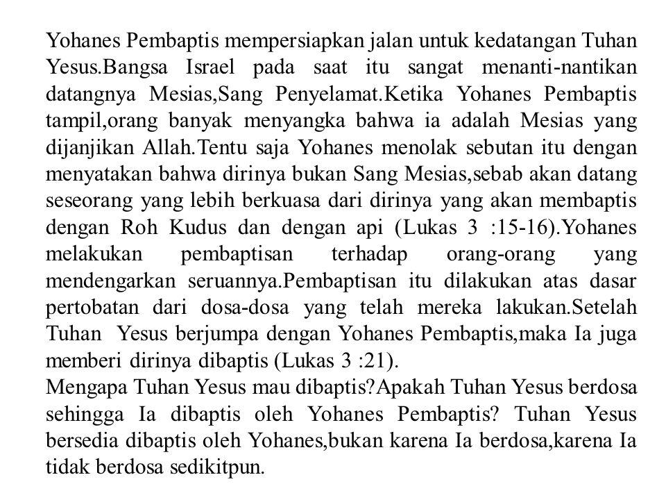 Yohanes Pembaptis mempersiapkan jalan untuk kedatangan Tuhan Yesus.Bangsa Israel pada saat itu sangat menanti-nantikan datangnya Mesias,Sang Penyelamat.Ketika Yohanes Pembaptis tampil,orang banyak menyangka bahwa ia adalah Mesias yang dijanjikan Allah.Tentu saja Yohanes menolak sebutan itu dengan menyatakan bahwa dirinya bukan Sang Mesias,sebab akan datang seseorang yang lebih berkuasa dari dirinya yang akan membaptis dengan Roh Kudus dan dengan api (Lukas 3 :15-16).Yohanes melakukan pembaptisan terhadap orang-orang yang mendengarkan seruannya.Pembaptisan itu dilakukan atas dasar pertobatan dari dosa-dosa yang telah mereka lakukan.Setelah Tuhan Yesus berjumpa dengan Yohanes Pembaptis,maka Ia juga memberi dirinya dibaptis (Lukas 3 :21).