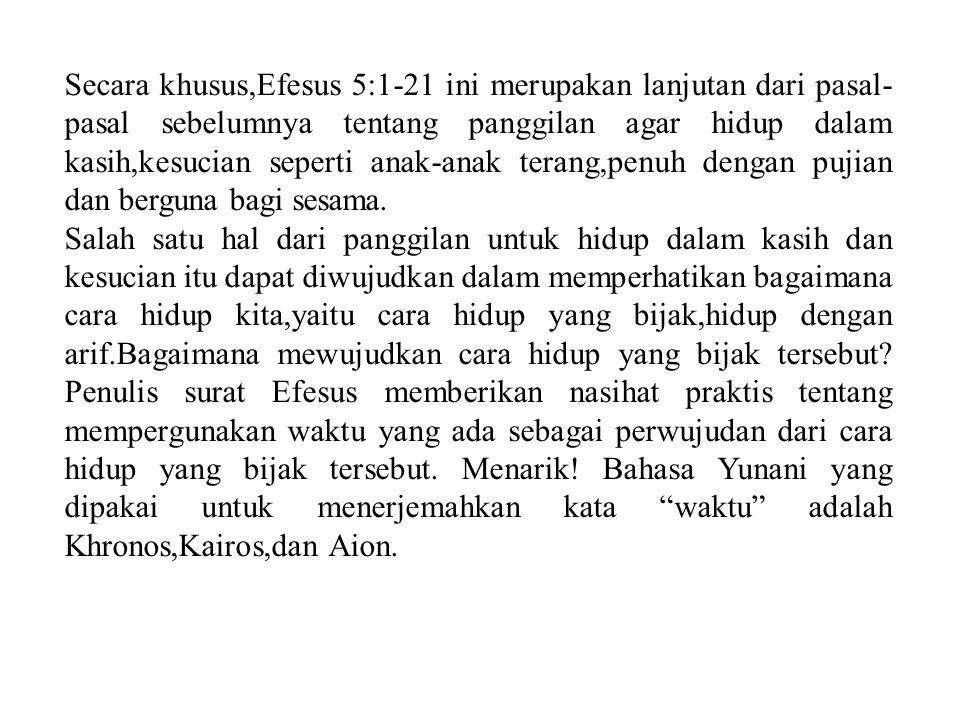 Secara khusus,Efesus 5:1-21 ini merupakan lanjutan dari pasal- pasal sebelumnya tentang panggilan agar hidup dalam kasih,kesucian seperti anak-anak terang,penuh dengan pujian dan berguna bagi sesama.