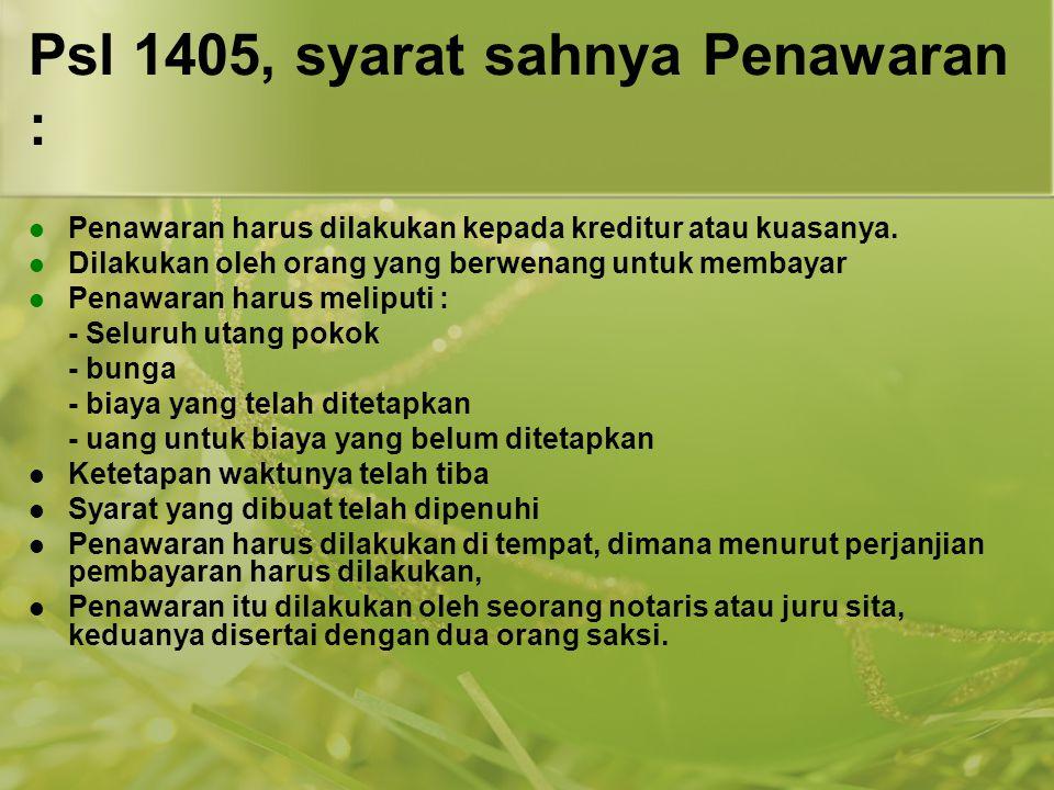 Psl 1405, syarat sahnya Penawaran : Penawaran harus dilakukan kepada kreditur atau kuasanya. Dilakukan oleh orang yang berwenang untuk membayar Penawa