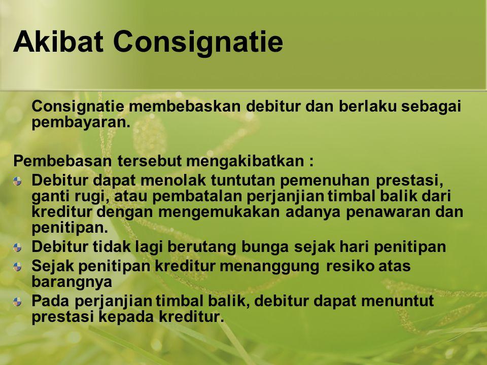 Akibat Consignatie Consignatie membebaskan debitur dan berlaku sebagai pembayaran. Pembebasan tersebut mengakibatkan : Debitur dapat menolak tuntutan