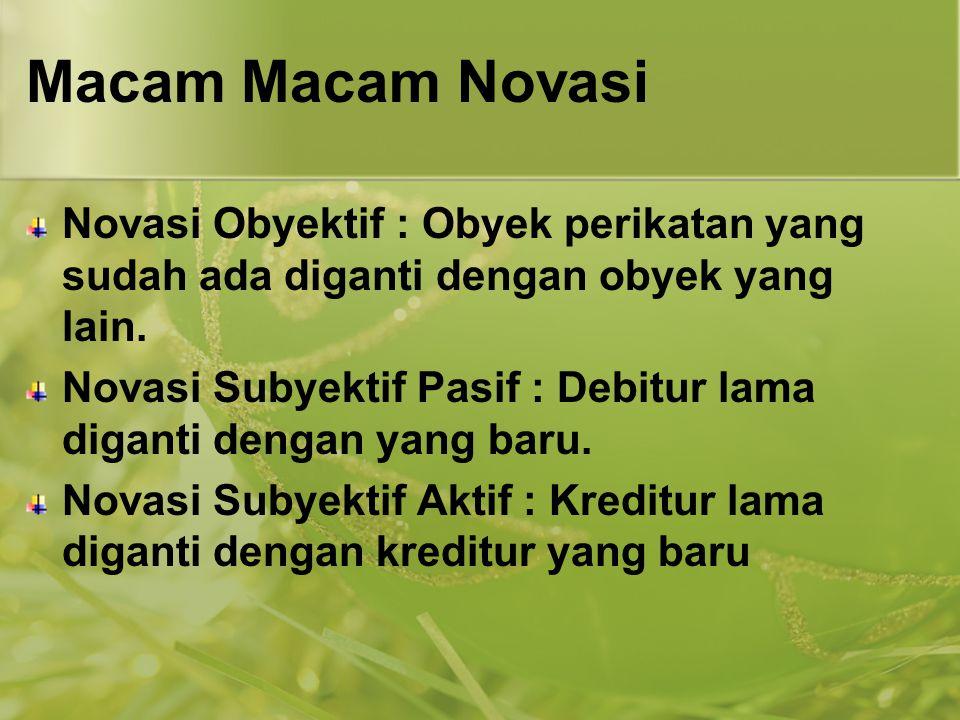 Macam Macam Novasi Novasi Obyektif : Obyek perikatan yang sudah ada diganti dengan obyek yang lain. Novasi Subyektif Pasif : Debitur lama diganti deng