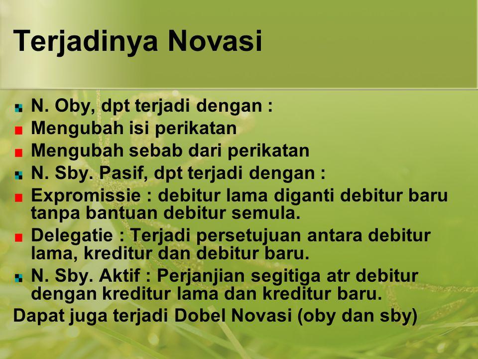 Terjadinya Novasi N. Oby, dpt terjadi dengan : Mengubah isi perikatan Mengubah sebab dari perikatan N. Sby. Pasif, dpt terjadi dengan : Expromissie :