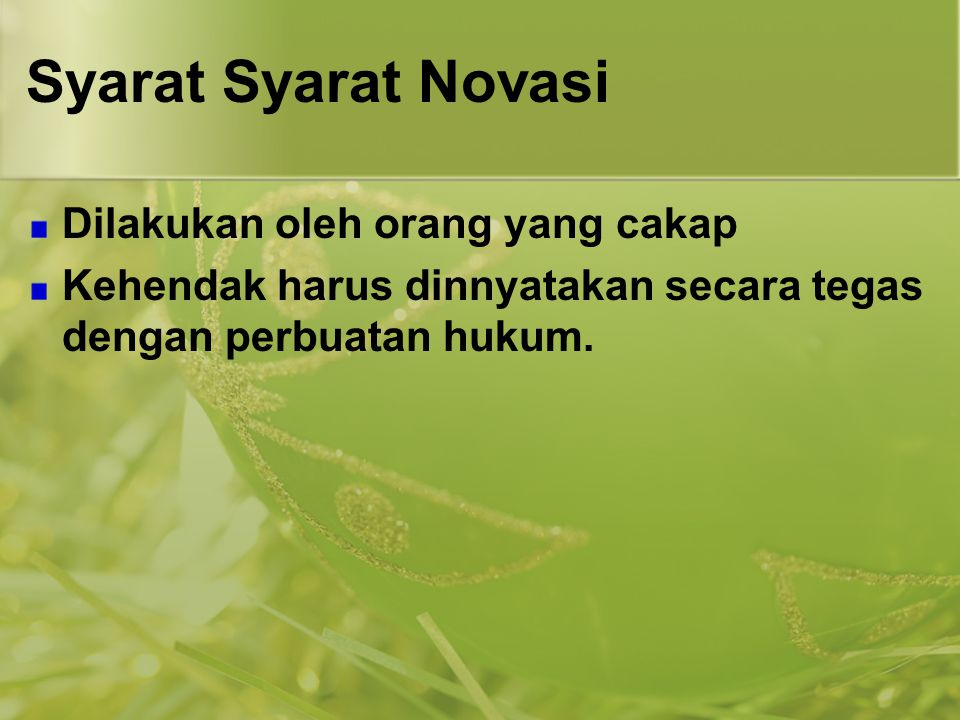 Syarat Syarat Novasi Dilakukan oleh orang yang cakap Kehendak harus dinnyatakan secara tegas dengan perbuatan hukum.