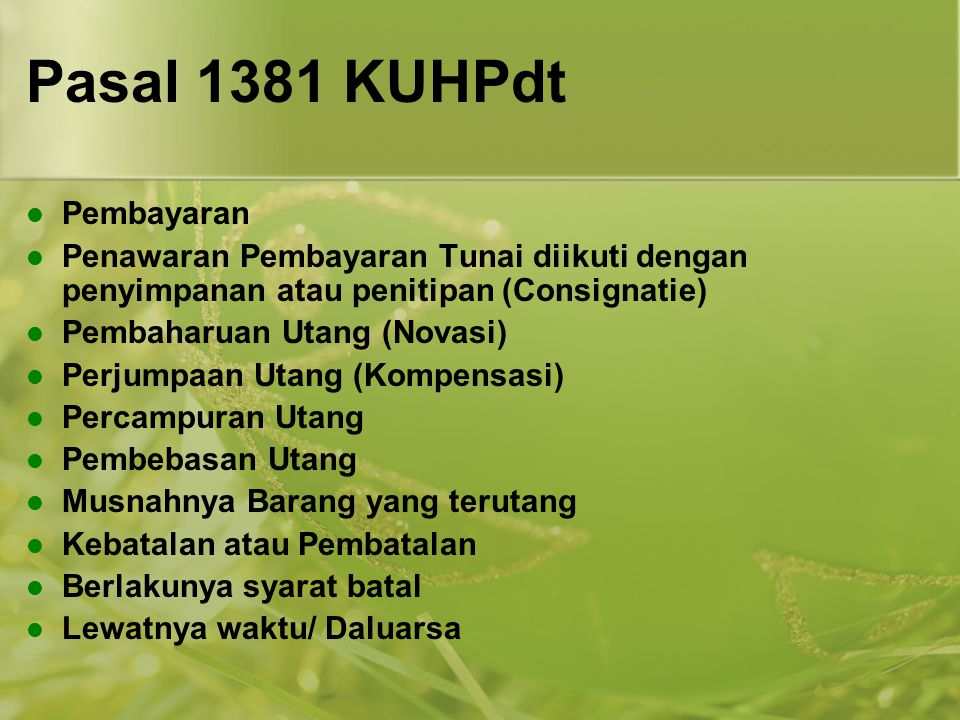 Pasal 1381 KUHPdt Pembayaran Penawaran Pembayaran Tunai diikuti dengan penyimpanan atau penitipan (Consignatie) Pembaharuan Utang (Novasi) Perjumpaan