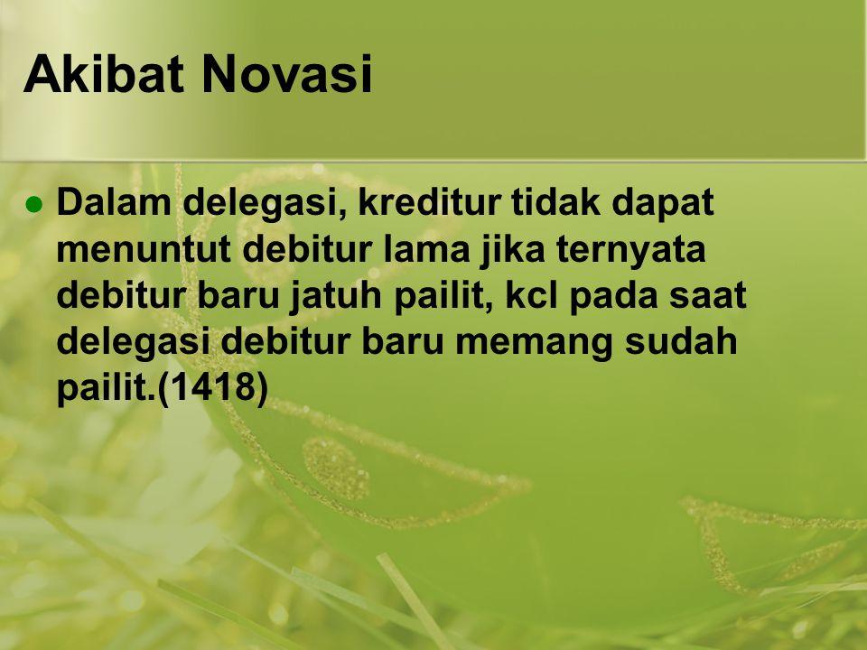 Akibat Novasi Dalam delegasi, kreditur tidak dapat menuntut debitur lama jika ternyata debitur baru jatuh pailit, kcl pada saat delegasi debitur baru