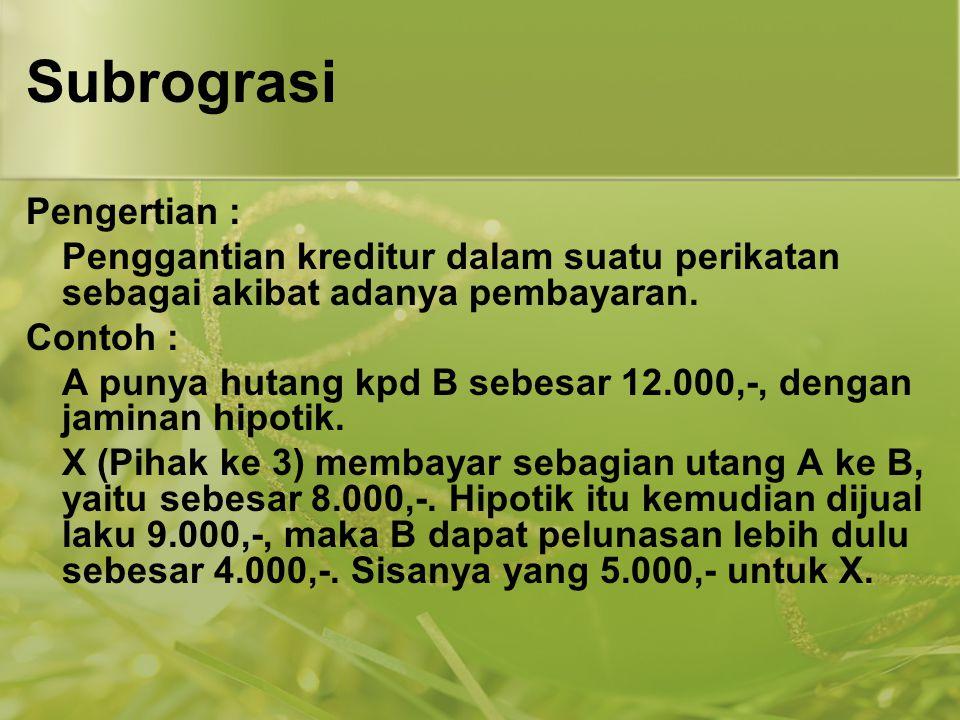 Subrograsi Pengertian : Penggantian kreditur dalam suatu perikatan sebagai akibat adanya pembayaran. Contoh : A punya hutang kpd B sebesar 12.000,-, d