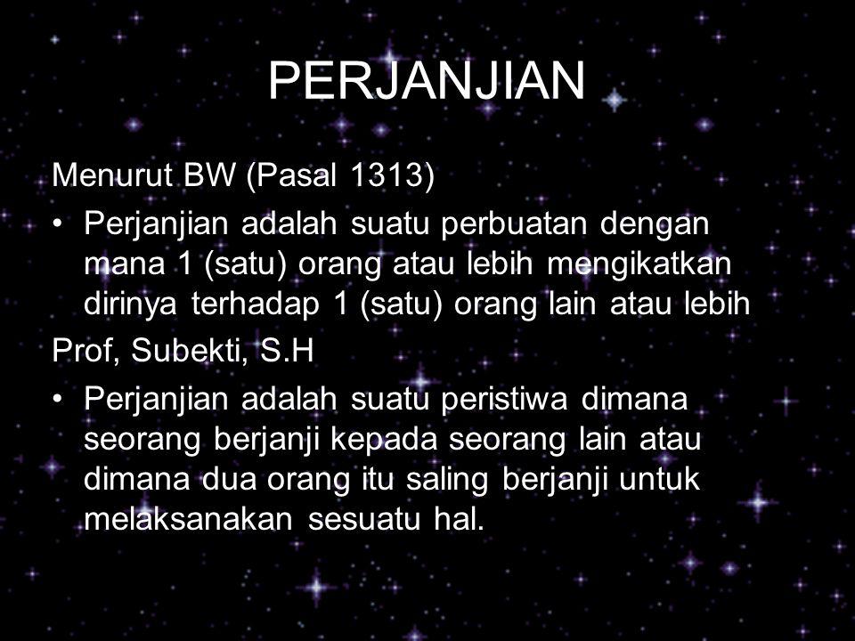 PERJANJIAN Menurut BW (Pasal 1313) Perjanjian adalah suatu perbuatan dengan mana 1 (satu) orang atau lebih mengikatkan dirinya terhadap 1 (satu) orang