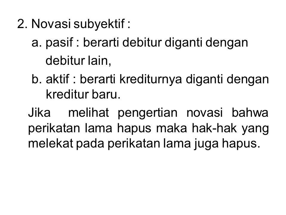 2.Novasi subyektif : a. pasif : berarti debitur diganti dengan debitur lain, b.