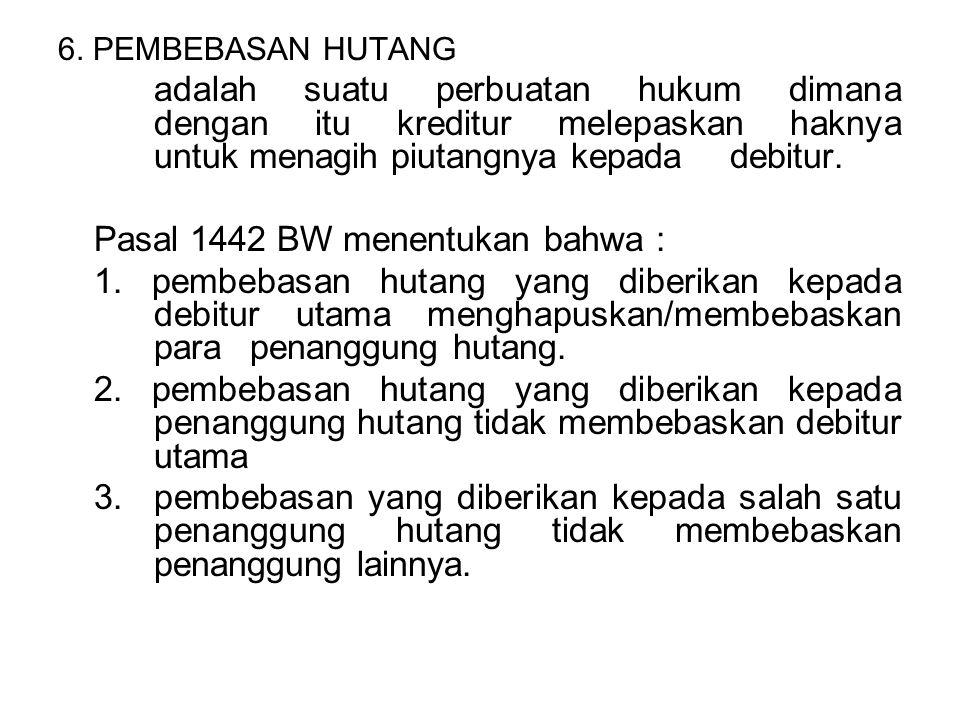 6. PEMBEBASAN HUTANG adalah suatu perbuatan hukum dimana dengan itu kreditur melepaskan haknya untuk menagih piutangnya kepada debitur. Pasal 1442 BW