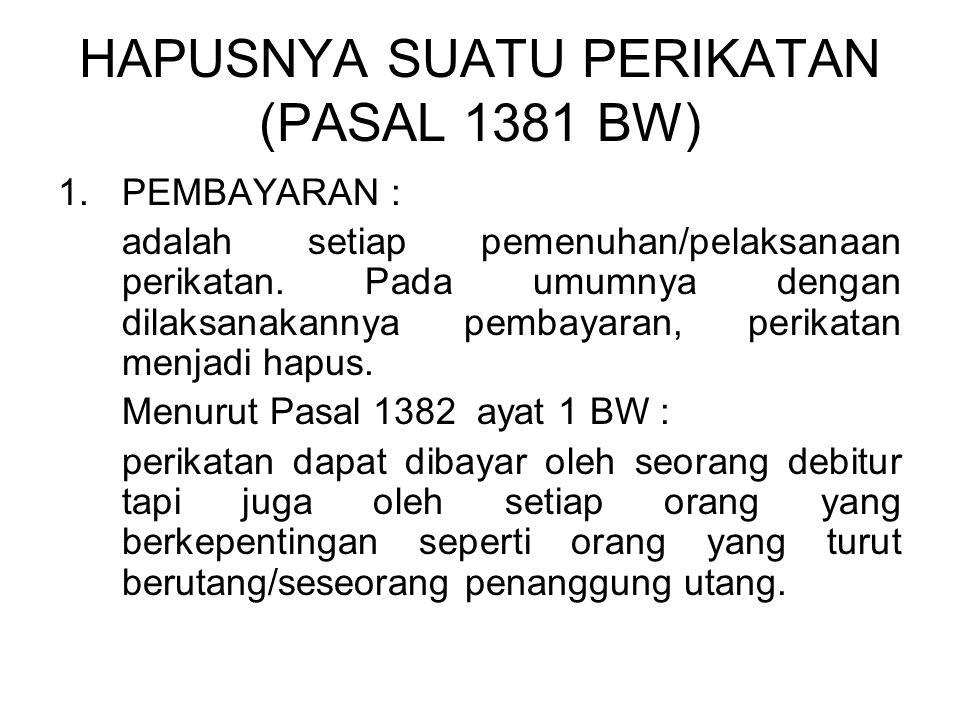HAPUSNYA SUATU PERIKATAN (PASAL 1381 BW) 1.PEMBAYARAN : adalah setiap pemenuhan/pelaksanaan perikatan. Pada umumnya dengan dilaksanakannya pembayaran,