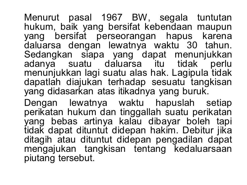 Menurut pasal 1967 BW, segala tuntutan hukum, baik yang bersifat kebendaan maupun yang bersifat perseorangan hapus karena daluarsa dengan lewatnya waktu 30 tahun.