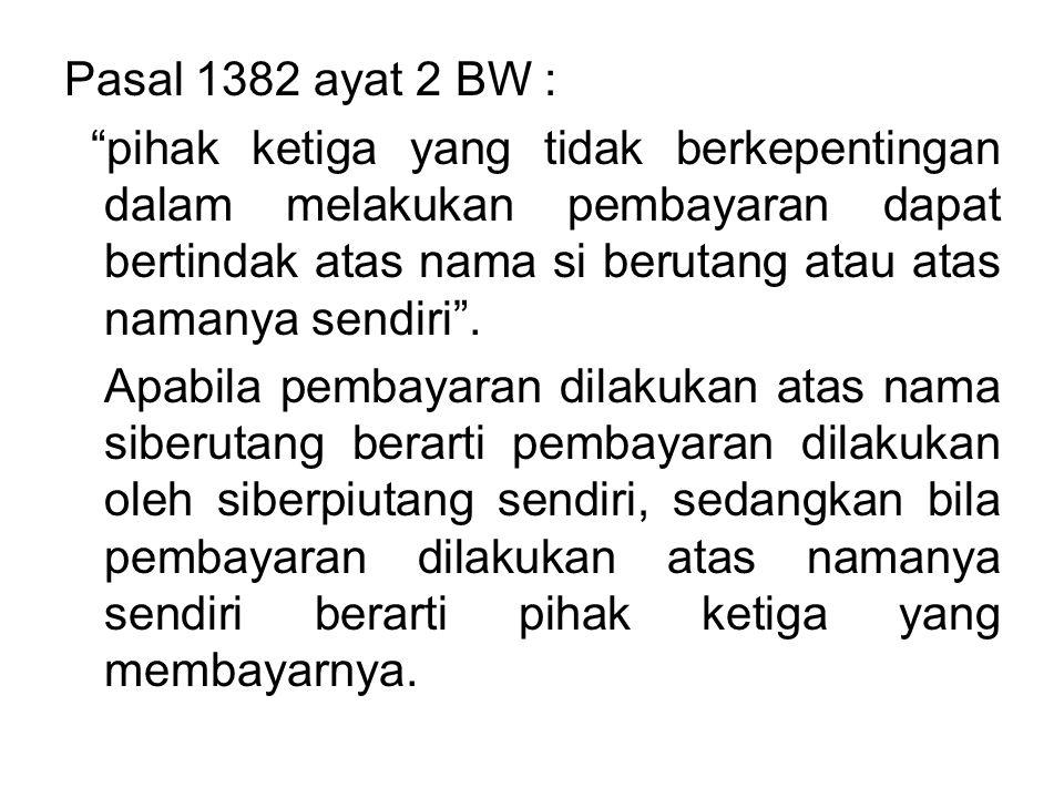 Pasal 1382 ayat 2 BW : pihak ketiga yang tidak berkepentingan dalam melakukan pembayaran dapat bertindak atas nama si berutang atau atas namanya sendiri .
