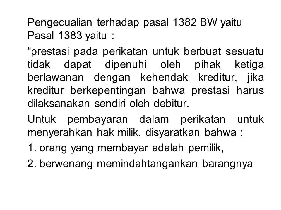 Pengecualian terhadap pasal 1382 BW yaitu Pasal 1383 yaitu : prestasi pada perikatan untuk berbuat sesuatu tidak dapat dipenuhi oleh pihak ketiga berlawanan dengan kehendak kreditur, jika kreditur berkepentingan bahwa prestasi harus dilaksanakan sendiri oleh debitur.