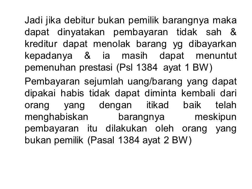Jadi jika debitur bukan pemilik barangnya maka dapat dinyatakan pembayaran tidak sah & kreditur dapat menolak barang yg dibayarkan kepadanya & ia masih dapat menuntut pemenuhan prestasi (Psl 1384 ayat 1 BW) Pembayaran sejumlah uang/barang yang dapat dipakai habis tidak dapat diminta kembali dari orang yang dengan itikad baik telah menghabiskan barangnya meskipun pembayaran itu dilakukan oleh orang yang bukan pemilik (Pasal 1384 ayat 2 BW)