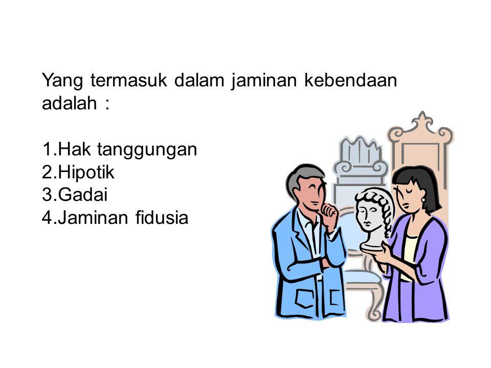 Yang termasuk dalam jaminan kebendaan adalah : 1.Hak tanggungan 2.Hipotik 3.Gadai 4.Jaminan fidusia