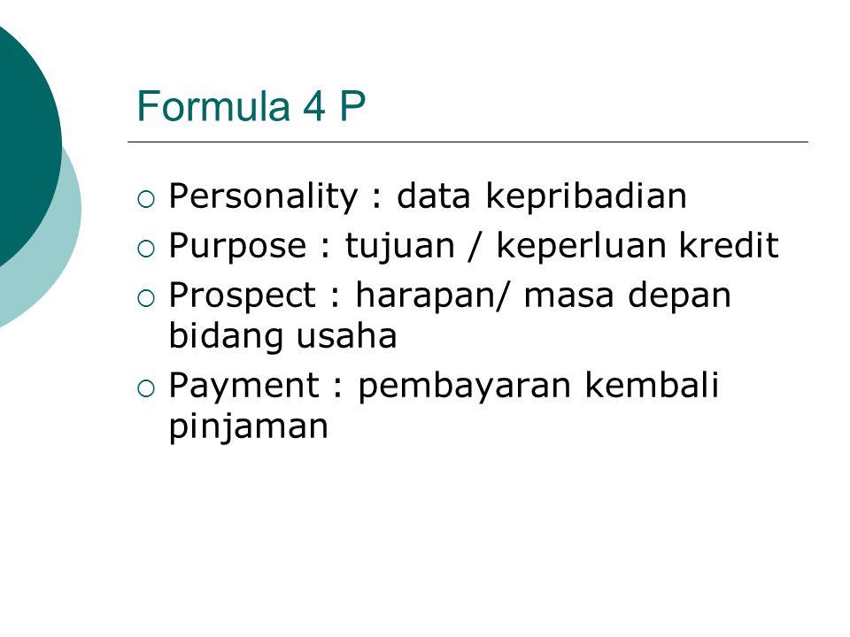 Formula 4 P  Personality : data kepribadian  Purpose : tujuan / keperluan kredit  Prospect : harapan/ masa depan bidang usaha  Payment : pembayara