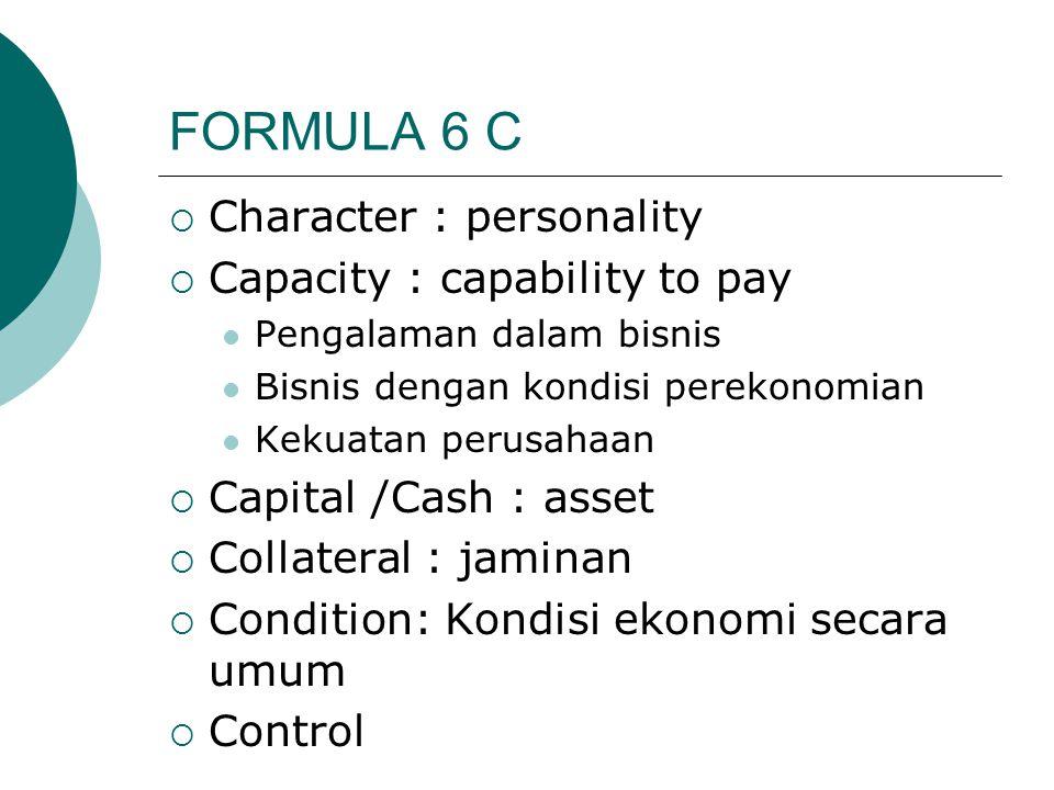 FORMULA 6 C  Character : personality  Capacity : capability to pay Pengalaman dalam bisnis Bisnis dengan kondisi perekonomian Kekuatan perusahaan 