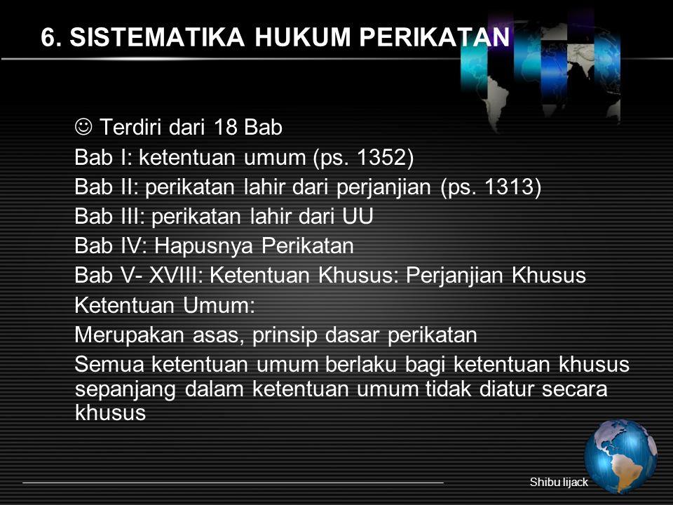 6. SISTEMATIKA HUKUM PERIKATAN Shibu lijack Terdiri dari 18 Bab Bab I: ketentuan umum (ps. 1352) Bab II: perikatan lahir dari perjanjian (ps. 1313) Ba