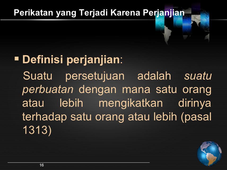 16 Perikatan yang Terjadi Karena Perjanjian  Definisi perjanjian: Suatu persetujuan adalah suatu perbuatan dengan mana satu orang atau lebih mengikat