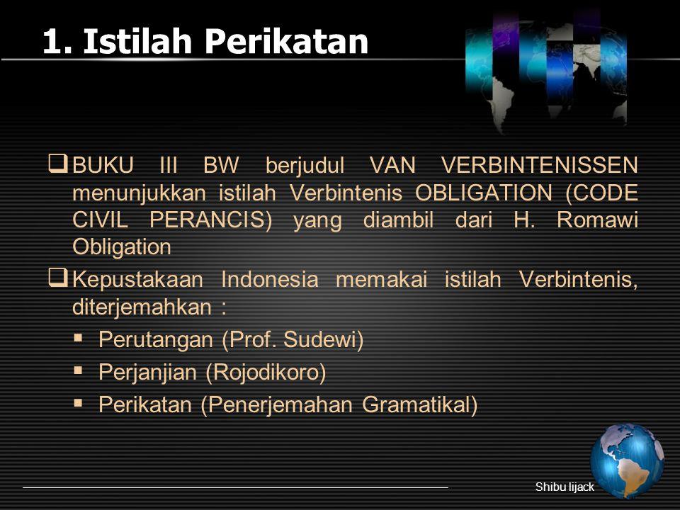 1. Istilah Perikatan Shibu lijack  BUKU III BW berjudul VAN VERBINTENISSEN menunjukkan istilah Verbintenis OBLIGATION (CODE CIVIL PERANCIS) yang diam