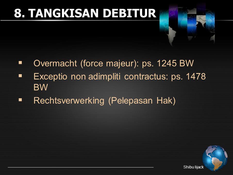 8. TANGKISAN DEBITUR  Overmacht (force majeur): ps. 1245 BW  Exceptio non adimpliti contractus: ps. 1478 BW  Rechtsverwerking (Pelepasan Hak)