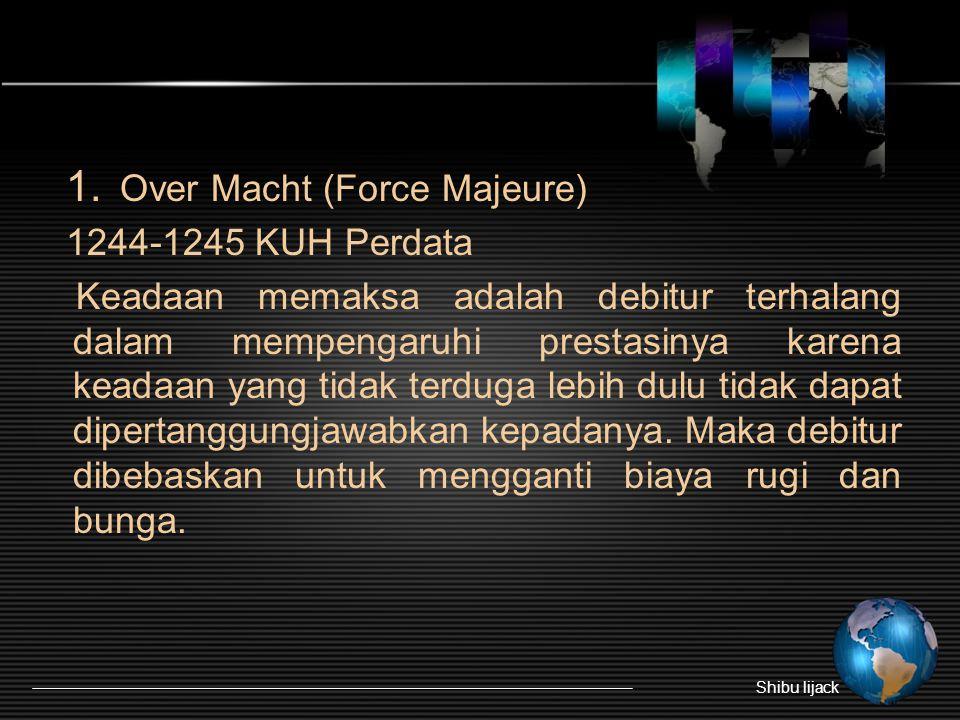 1. Over Macht (Force Majeure) 1244-1245 KUH Perdata Keadaan memaksa adalah debitur terhalang dalam mempengaruhi prestasinya karena keadaan yang tidak