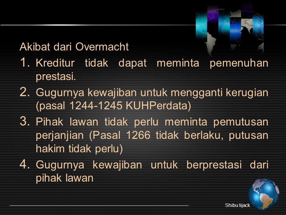 Akibat dari Overmacht 1. Kreditur tidak dapat meminta pemenuhan prestasi. 2. Gugurnya kewajiban untuk mengganti kerugian (pasal 1244-1245 KUHPerdata)