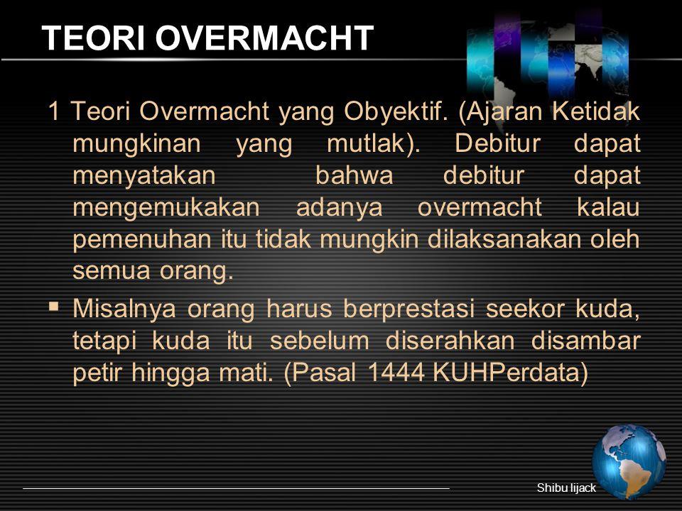 TEORI OVERMACHT 1 Teori Overmacht yang Obyektif. (Ajaran Ketidak mungkinan yang mutlak). Debitur dapat menyatakan bahwa debitur dapat mengemukakan ada