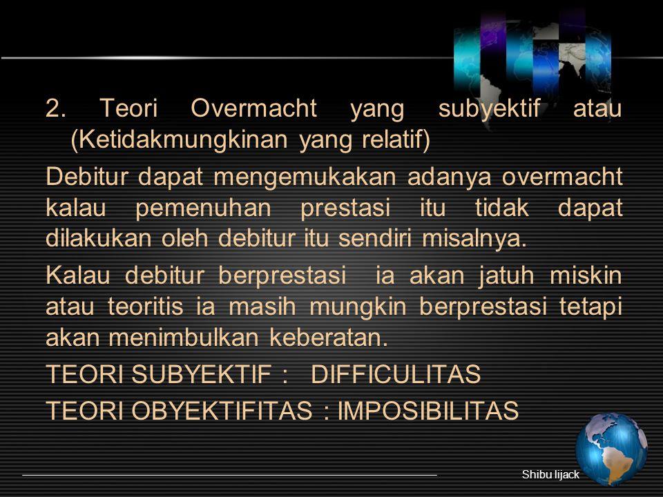 2. Teori Overmacht yang subyektif atau (Ketidakmungkinan yang relatif) Debitur dapat mengemukakan adanya overmacht kalau pemenuhan prestasi itu tidak