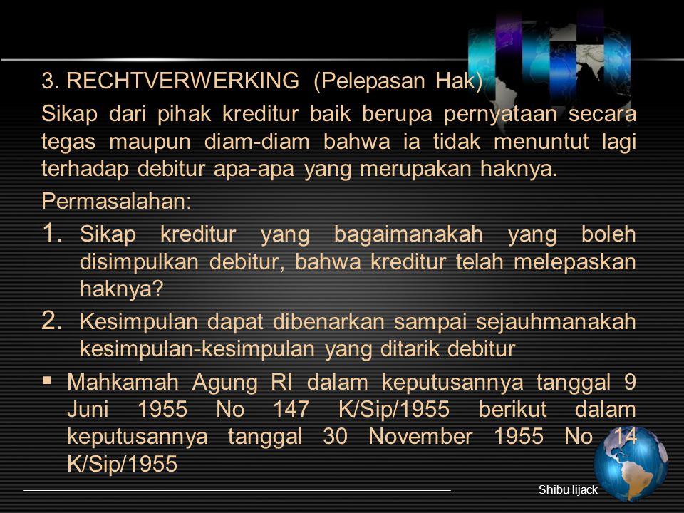3. RECHTVERWERKING (Pelepasan Hak) Sikap dari pihak kreditur baik berupa pernyataan secara tegas maupun diam-diam bahwa ia tidak menuntut lagi terhada