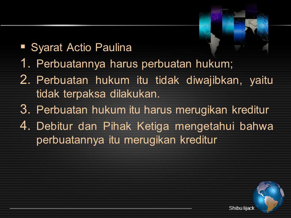  Syarat Actio Paulina 1. Perbuatannya harus perbuatan hukum; 2. Perbuatan hukum itu tidak diwajibkan, yaitu tidak terpaksa dilakukan. 3. Perbuatan hu