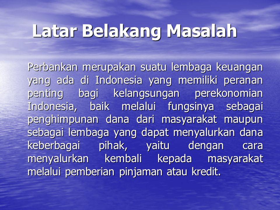 Latar Belakang Masalah Latar Belakang Masalah Perbankan merupakan suatu lembaga keuangan yang ada di Indonesia yang memiliki peranan penting bagi kela