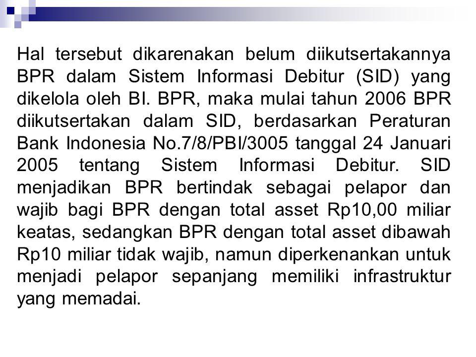 Hal tersebut dikarenakan belum diikutsertakannya BPR dalam Sistem Informasi Debitur (SID) yang dikelola oleh BI. BPR, maka mulai tahun 2006 BPR diikut