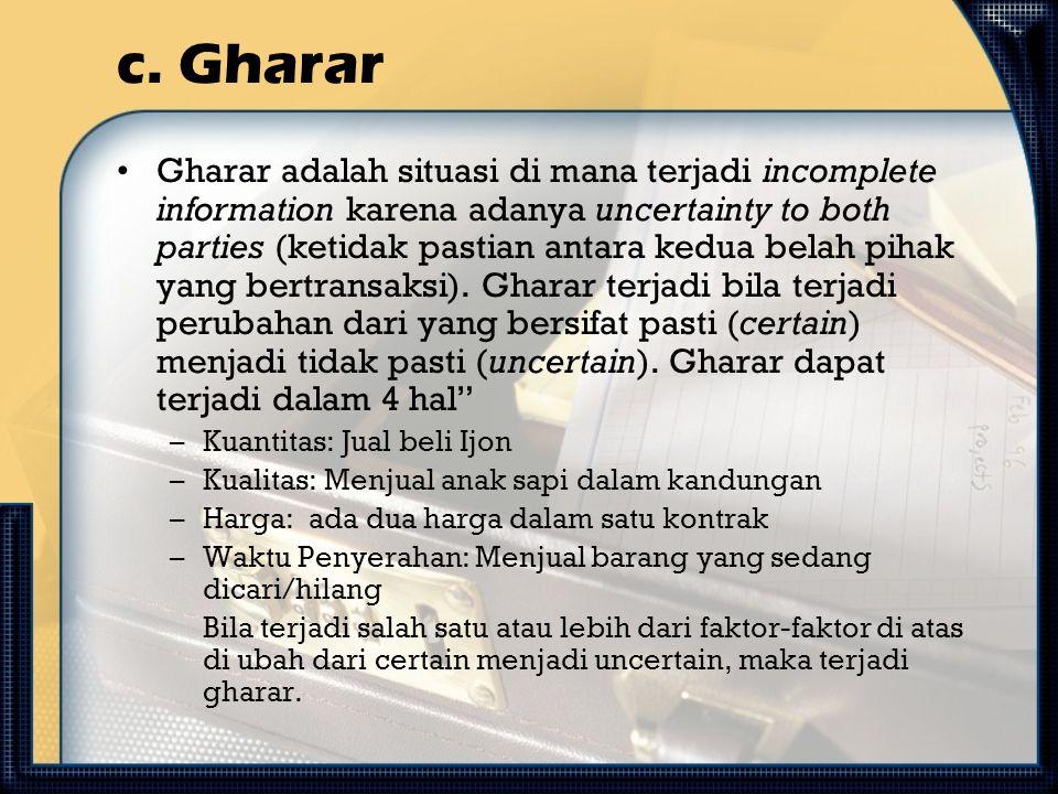 c. Gharar Gharar adalah situasi di mana terjadi incomplete information karena adanya uncertainty to both parties (ketidak pastian antara kedua belah p